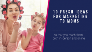 10 Ideas When Marketing to Moms